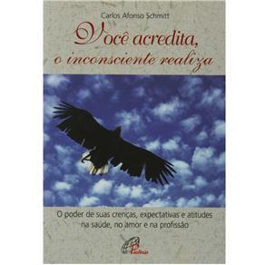 Você Acredita, o Inconsciente Realiza: o Poder de Suas Crenças, Expectativas e Atitudes na Saúde, no Amor e na Profissão - Carlos Afons