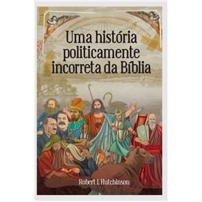 Uma História Politicamente Incorreta da Bíblia - Robert J. Hutchinson