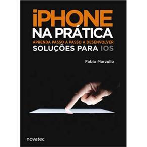 Iphone na Prática: Aprenda Passo a Passo a Desenvolver Soluções para Ios - Fabio Perez Marzullo
