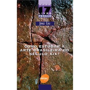 Como Estudar a Arte Brasileira do Século Xix? - Volume 17 - Jorge Coli