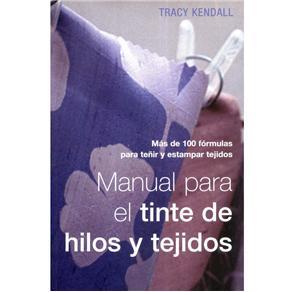 Manual para El Tinte de Hilos Y Tejidos: Mas de 100 Formulas para Tenir Y Estampar Tejidos