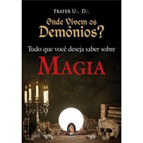 Onde Vivem os Demonios?: Tudo Que Voce Deseja Saber Sobre Magia