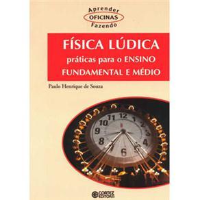 Oficinas - Aprender Fazendo - Física Lúdica: Práticas para o Ensino Fundamental e Médio - Paulo Henrique de Souza