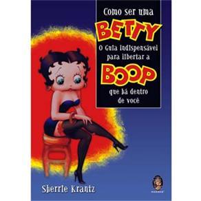 Como Ser uma Betty - o Guia Indispensavel para Libertar a Boop Que Ha Dentr