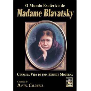 Mundo Esoterico de Madame Blavatsky, o - Cenas da Vida de uma Esfinge Moder
