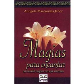 Magias para Encantar: no Mundo Mágico em Que Vivemos