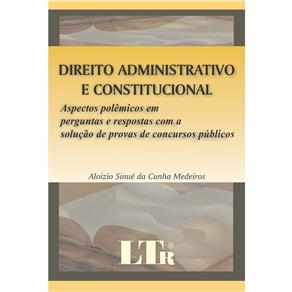 Direito Administrativo e Constitucional: Aspectos Polêmicos em Perguntas e Respostas Com a Solução de Provas de Concursos Públicos