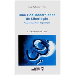 Polêmicas do Nosso Tempo - uma Pós-modernidade de Libertação: Reconstruindo as Esperanças - Luiz Carlos de Freitas