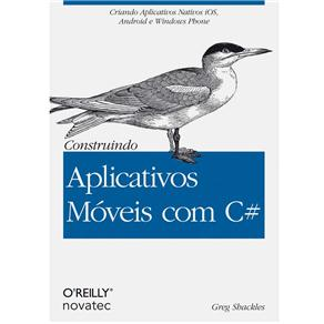 Construindo Aplicativos Móveis Com C#: Criando Aplicativos Nativos Ios, Android e Windows Phone - Greg Shackles