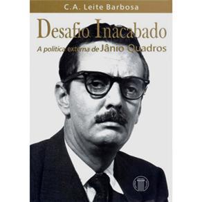 Desafio Inacabado: a Política Externa de Jânio Quadros - Carlos Alberto Leite Barbosa