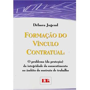 Formação do Vínculo Contratual: o Problema (da Proteção) da Integridade do Consentimento no Âmbito do Contrato de Trabalho - Débora Jug