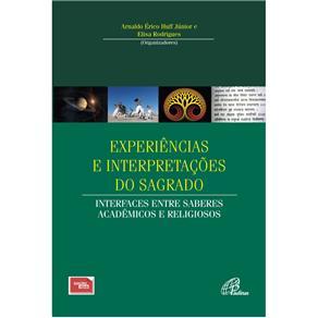 Experiências e Interpretações do Sagrado: Interfaces Entre Saberes Acadêmicos e Religiosos - Arnaldo Érico Huff Júnior