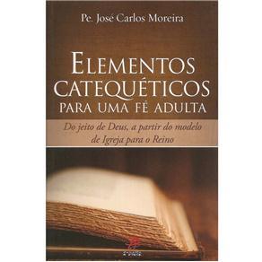 Elementos Catequéticos para uma Fé Adulta: do Jeito de Deus, a Partir do Modelo de Igreja para o Reino - José Carlos Moreira
