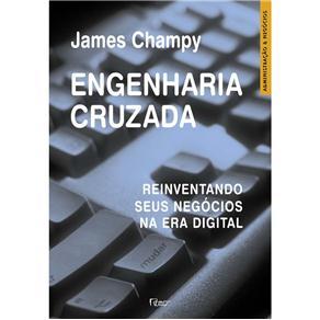 Administração & Negócios - Engenharia Cruzada: Reinventando Seus Negócios na Era Digital - James Champy
