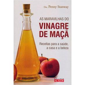 As Maravilhas do Vinagre de Maçã: Receitas para a Saúde, a Casa e a Beleza - Penny Stanway