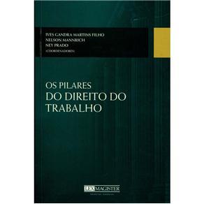 Os Pilares do Direito do Trabalho - Ives Gandra Martins Filho, Nelson Mannrich e Ney Prado