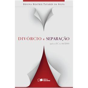 Divórcio e Separação: Após a Ec N. 66/2010 - Regina Beatriz Tavares da Silva