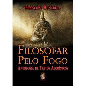 Filosofar pelo Fogo: Antologia de Textos Alquimicos