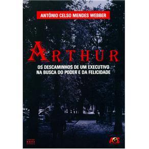 Arthur: os Descaminhos de um Executivo na Busca do Poder e da Felicidade - Antônio Celso Mendes Webber