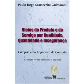 Vícios do Produto e do Serviço por Qualidade, Quantidade e Insegurança: Cumprimento Imperfeito do Contrato - Paulo Jorge Scartezzini Gu