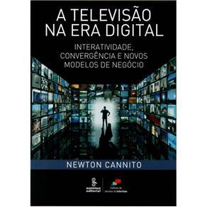 Televisão na Era Digital, A: Interatividade, Convergência e Novos Modelos de Negócio
