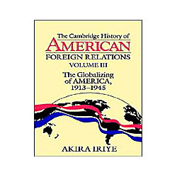 Cambridge History Of American Foreign Relations - Vol. 3 - The Globalizing Of America, 1913-1945