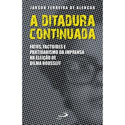 A Ditadura Continuada: Fatos, Factoides e Partidarismo da Imprensa na Eleição de Dilma Rousseff