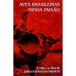 Aves Brasileiras Minha Paixão - a Vida e a Obra de Johan Dalgas Frisch