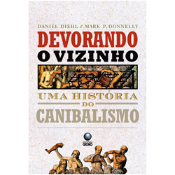 Devorando o Vizinho - uma Historia do Canibalismo