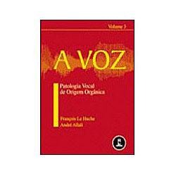 A Voz - Patologia Vocal de Origem Orgânica - Vol. 3
