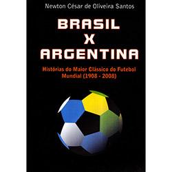 Brasil X Argentina: Histórias do Maior Clássico do Futebol Mundial (1908-2008)