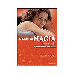 O Livro da Magia: para Bruxas e Aprendizes de Feiticeiros