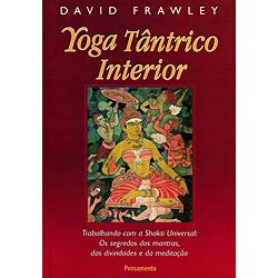 Yoga Tântrico Interior: Trabalhando Com a Shakti Universal: os Segredos dos Mantras, das Divindades e da Meditação