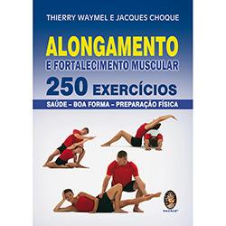 Alongamento e Fortalecimento Muscular: 250 Exercicios