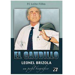 El Caudillo - Leonel Brizola - um Perfil Biografico