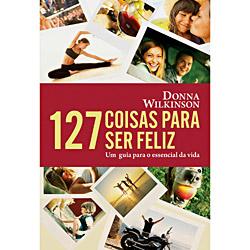 127 Coisas para Ser Feliz: um Guia para o Essencial da Vida