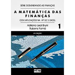 Matemática das Finanças, A: Com Aplicações na Hp12c e Excel - Série Desvendando as Finanças - Vol.1