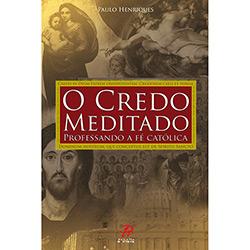 O Credo Meditado: Professando a Fé Católica - Paulo Henriques