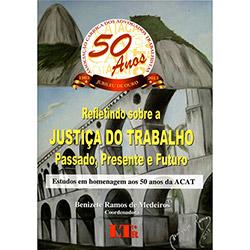 Refletindo Sobre a Justiça do Trabalho Passado, Presente e Futuro: Estudos em Homenagem aos 50 Anos da Acat (2013 - Edição 1)