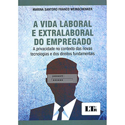 Vida Laboral e Extralaboral do Empregado, A: a Privacidade no Contexto das Novas Tecnologias e dos Direitos Fundamentai (2013 - Edição