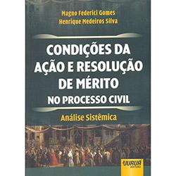 Condições da Ação e Resolução de Mérito no Processo Civil: Análise Sistêmica - Magno Federici Gomes e Henrique Medeiros Silva