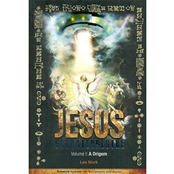 Jesus Extraterrestre: a Origem - Vol. 1