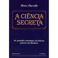 A Ciência Secreta: as Grandes Correntes Iniciáticas Através da História - Volume 01