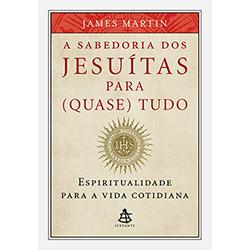 Sabedoria dos Jesuitas para Quase Tudo: Espiritualidade para a Vida Cotidiana, A