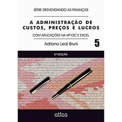 Administração de Custos, Preços e Lucros, A: Com Aplicações na Hp12c e Excel - Série Desvendando as Finanças - Vol.5