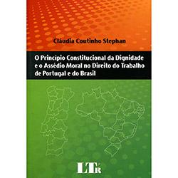 Princípio Constitucional da Dignidade e o Assédio Moral no Direito do Trabalho de Portugal e do Brasil, o (2013 - Edição 1)