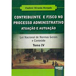 Contribuinte e Fisco no Processo Administrativo: Atuação e Autuação - Tomo 4 (2013 - Edição 1)