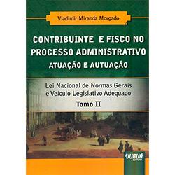 Contribuinte e Fisco no Processo Administrativo: Atuação e Autuação - Tomo 2 (2013 - Edição 1)