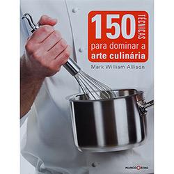 150 Técnincas para Dominar a Arte Culinária