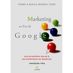 Marketing na Era do Google: Sua Estratégia On Line É Sua Estratégia de Negócios